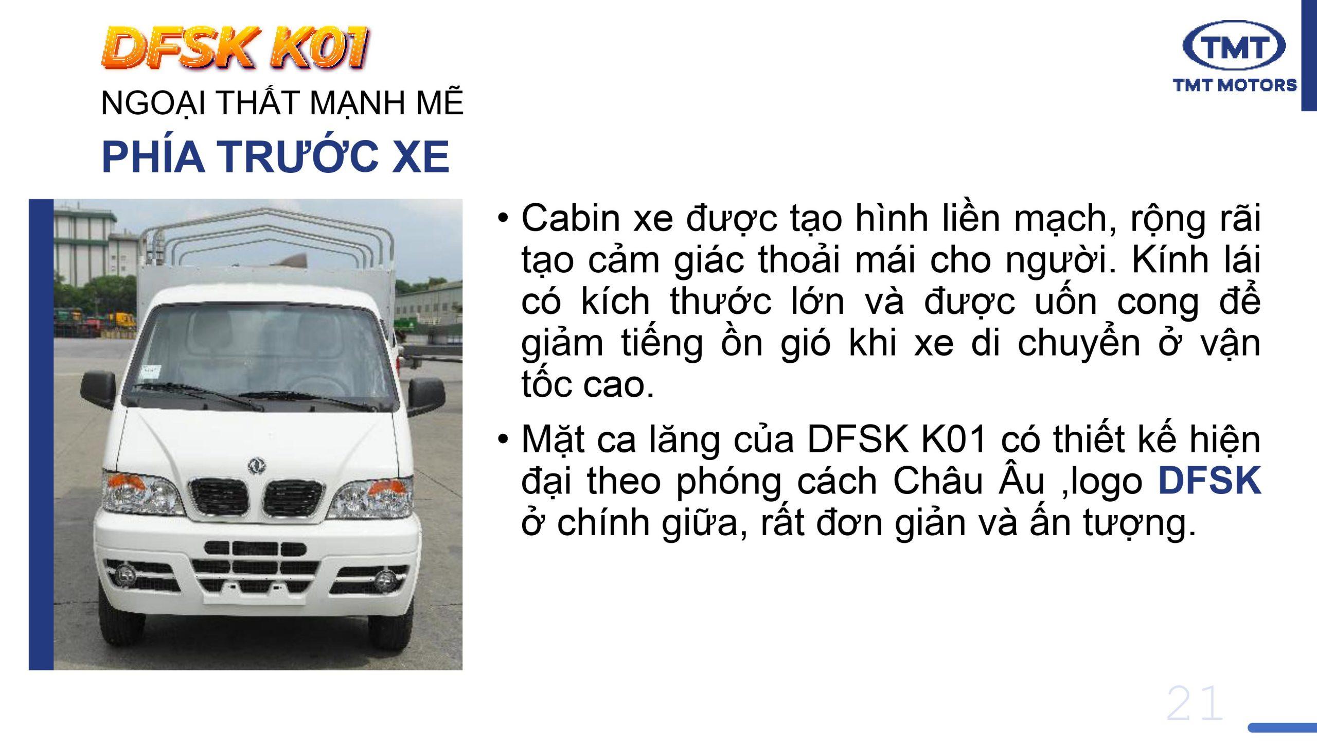 •Cabin xe tmt k01 được tạo hình liền mạch, rộng rãi tạo cảm giác thoải mái cho người. Kính lái có kích thước lớn và được uốn cong để giảm tiếng ồn gió khi xe di chuyển ở vận tốc cao. • Mặt ca lăng của DFSK K01 có thiết kế hiện đại theo phóng cách Châu Âu ,logo DFSK ở chính giữa, rất đơn giản và ấn tượng.