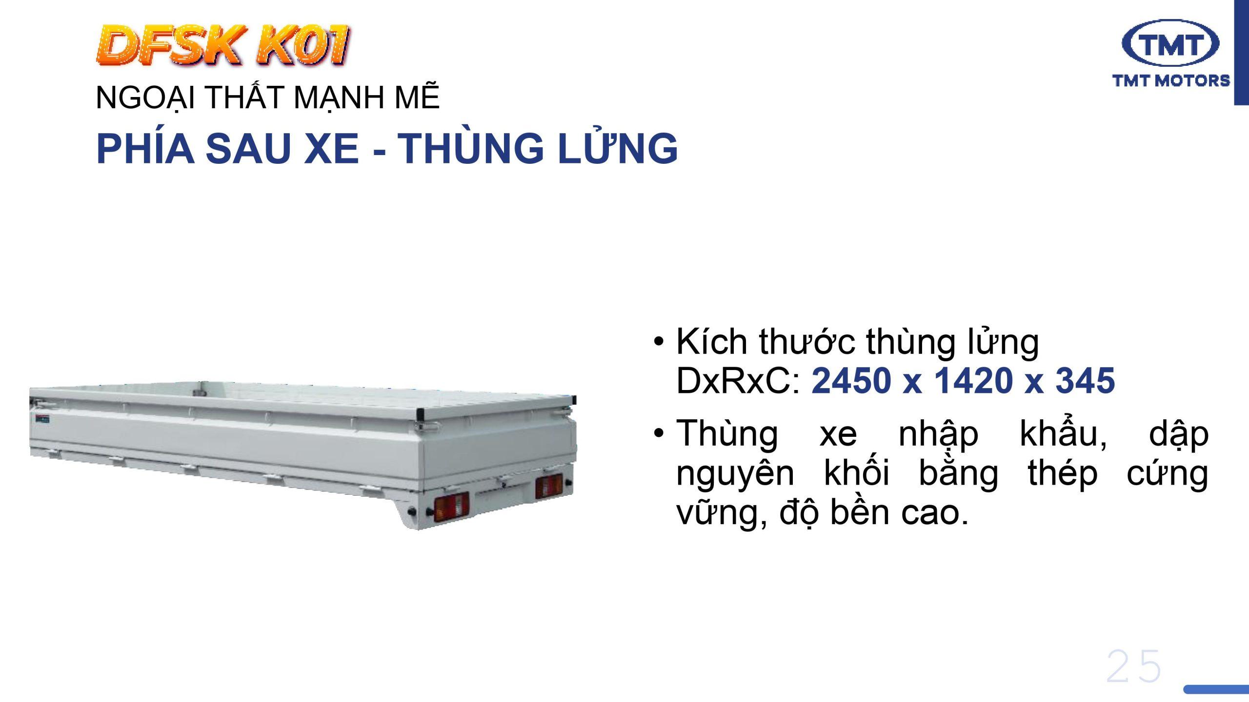 Kích thước thùng lửng TMT K01 DxRxC: 2450 x 1420 x 345 •Thùng xe nhập khẩu, dập nguyên khối bằng thép cứng vững, độ bền cao.