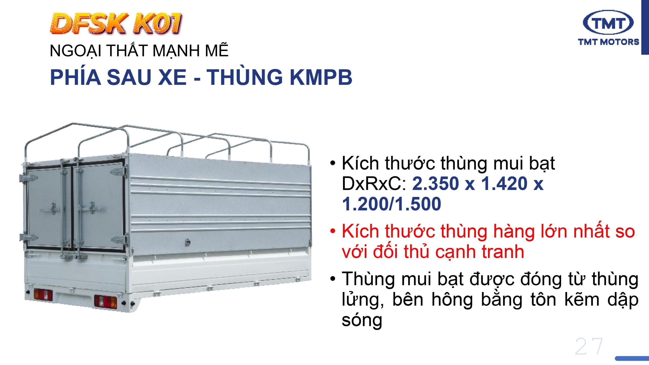Kích thước thùng mui bạt TMT K01 DxRxC: 2.350 x 1.420 x 1.200/1.500 Kích thước thùng hàng lớn nhất so với đối thủ cạnh tranh Thùng mui bạt được đóng từ thùng lửng, bên hông bằng tôn kẽm dập sóng