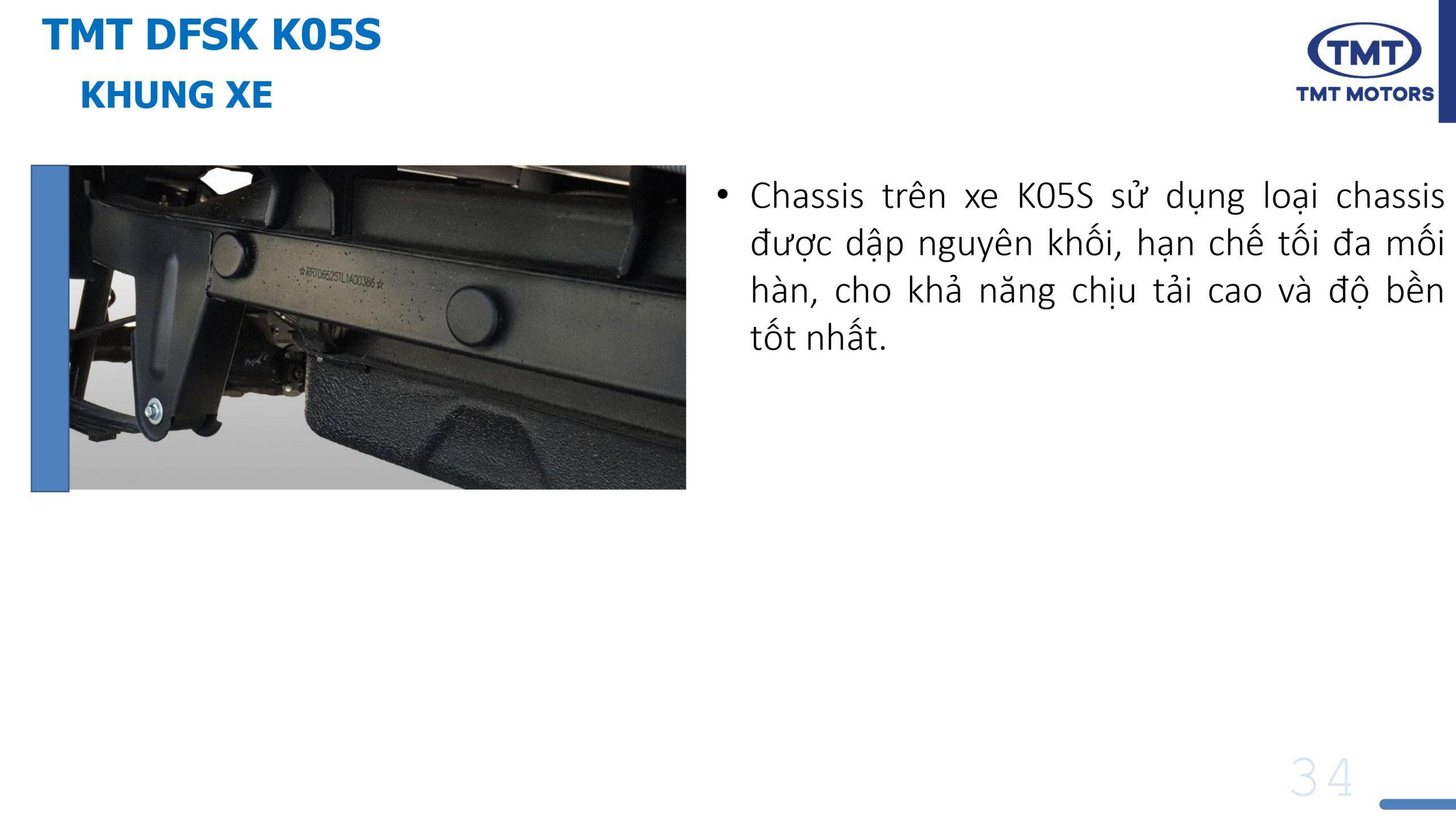 Chassis trên xe K05S sử dụng loại chassis được dập nguyên khối, hạn chế tối đa mối hàn, cho khả năng chịu tải cao và độ bền tốt nhất.