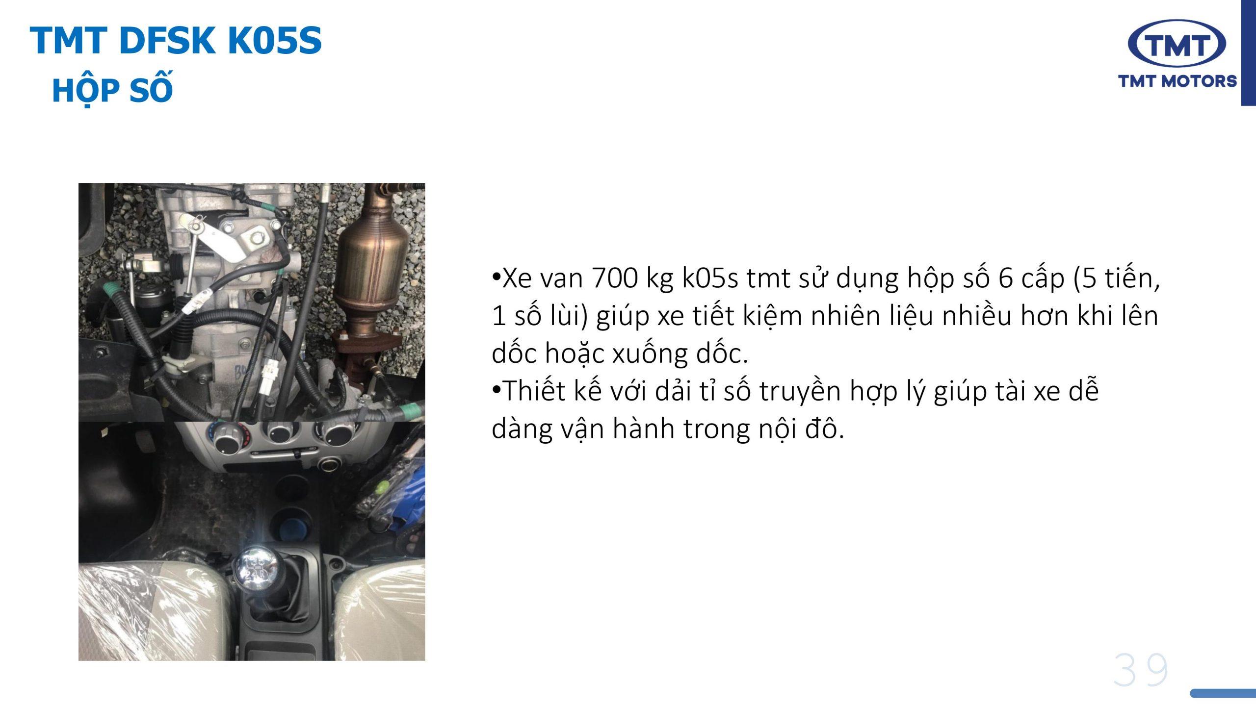 •Xe van 700 kg k05s tmt sử dụng hộp số 6 cấp (5 tiến, 1 số lùi) giúp xe tiết kiệm nhiên liệu nhiều hơn khi lên dốc hoặc xuống dốc. •Thiết kế với dải tỉ số truyền hợp lý giúp tài xe dễ dàng vận hành trong nội đô.